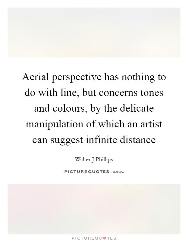 Aerial perspective has nothing to do with line, but concerns tones and colours, by the delicate manipulation of which an artist can suggest infinite distance Picture Quote #1