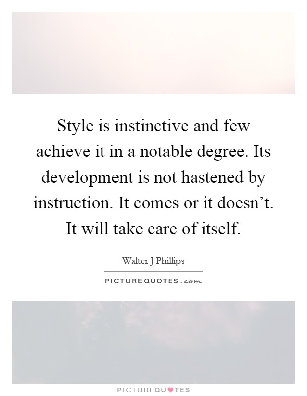 Style is instinctive and few achieve it in a notable degree. Its development is not hastened by instruction. It comes or it doesn't. It will take care of itself Picture Quote #1
