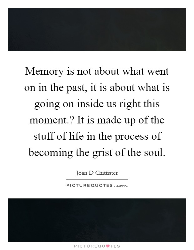 Memory is not about what went on in the past, it is about what is going on inside us right this moment.? It is made up of the stuff of life in the process of becoming the grist of the soul Picture Quote #1