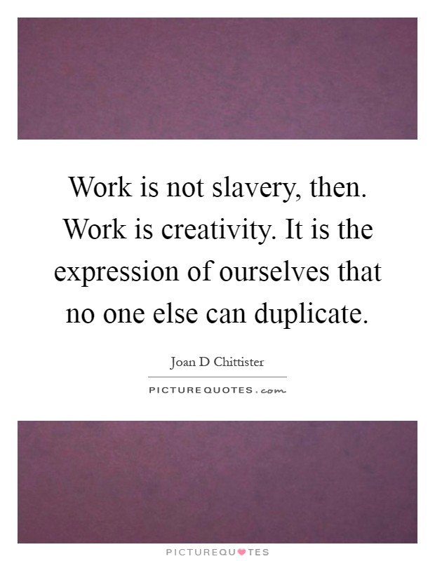 Work is not slavery, then. Work is creativity. It is the expression of ourselves that no one else can duplicate Picture Quote #1
