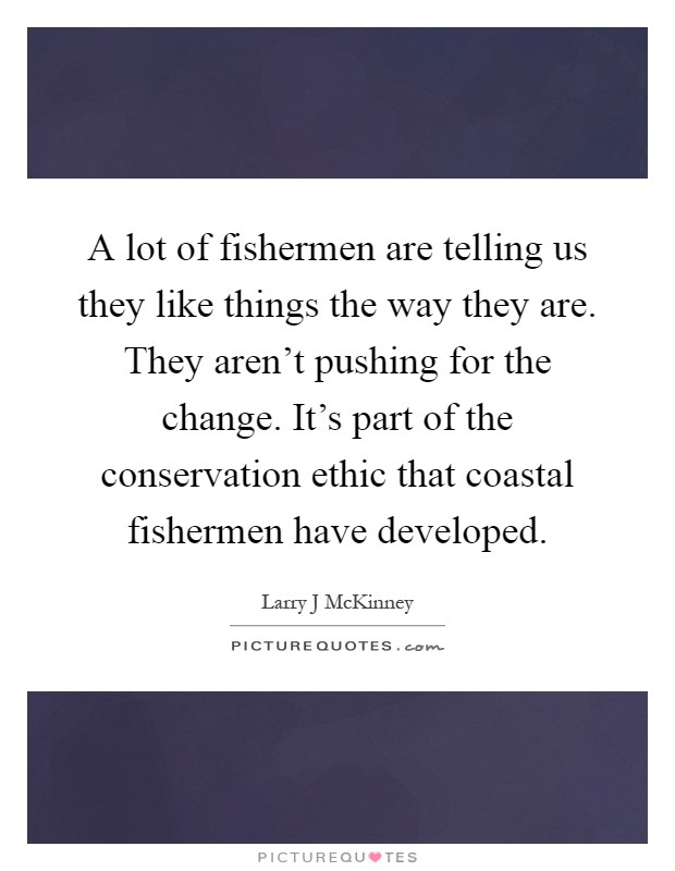 A lot of fishermen are telling us they like things the way they are. They aren't pushing for the change. It's part of the conservation ethic that coastal fishermen have developed Picture Quote #1