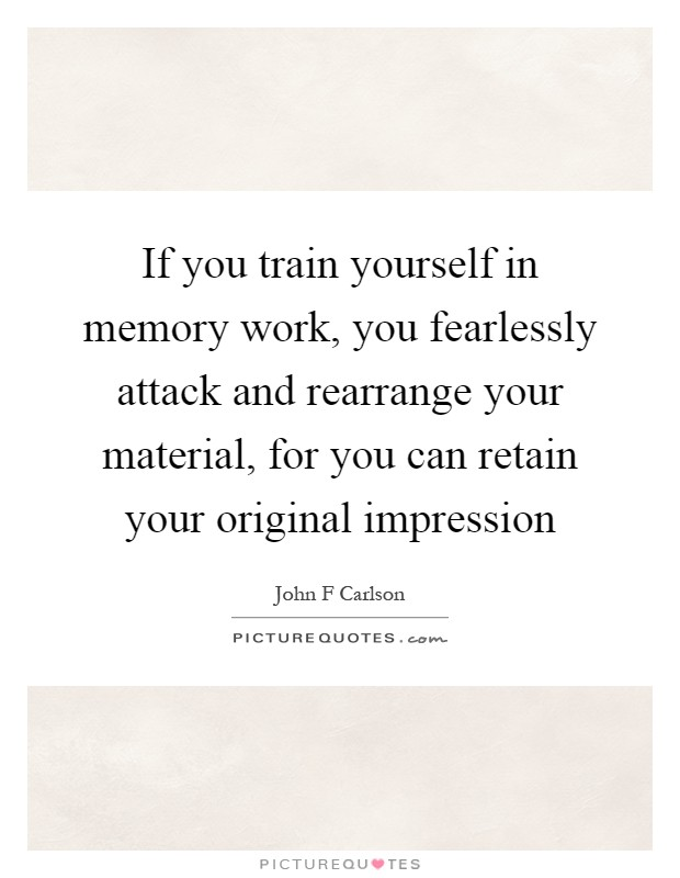 If you train yourself in memory work, you fearlessly attack and rearrange your material, for you can retain your original impression Picture Quote #1