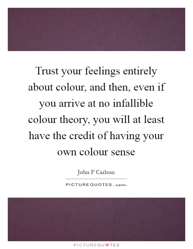 Trust your feelings entirely about colour, and then, even if you arrive at no infallible colour theory, you will at least have the credit of having your own colour sense Picture Quote #1