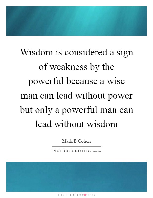 Wisdom is considered a sign of weakness by the powerful because a wise man can lead without power but only a powerful man can lead without wisdom Picture Quote #1