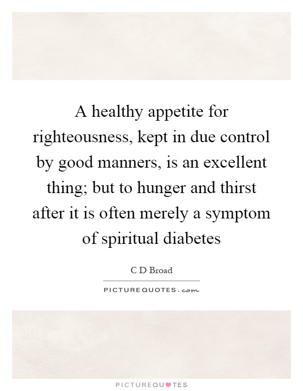A healthy appetite for righteousness, kept in due control by good manners, is an excellent thing; but to hunger and thirst after it is often merely a symptom of spiritual diabetes Picture Quote #1