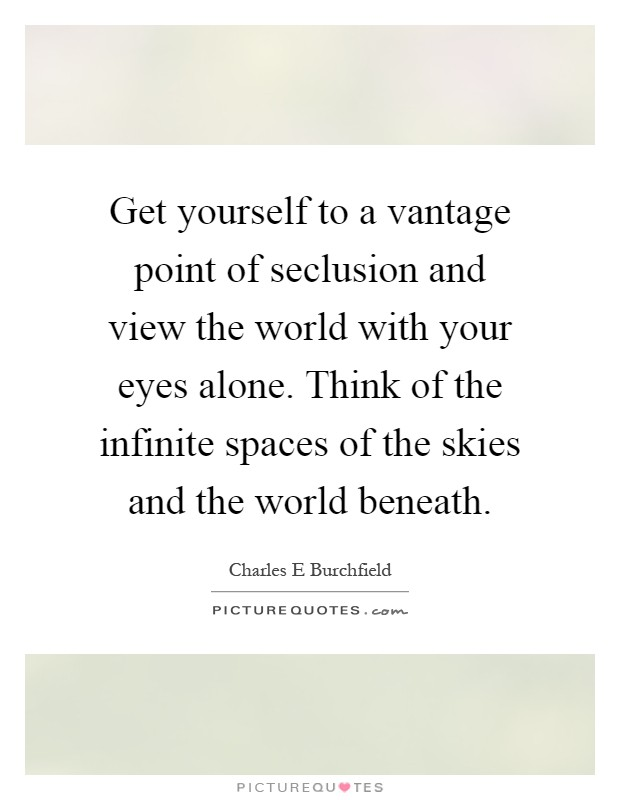 Get yourself to a vantage point of seclusion and view the world with your eyes alone. Think of the infinite spaces of the skies and the world beneath Picture Quote #1