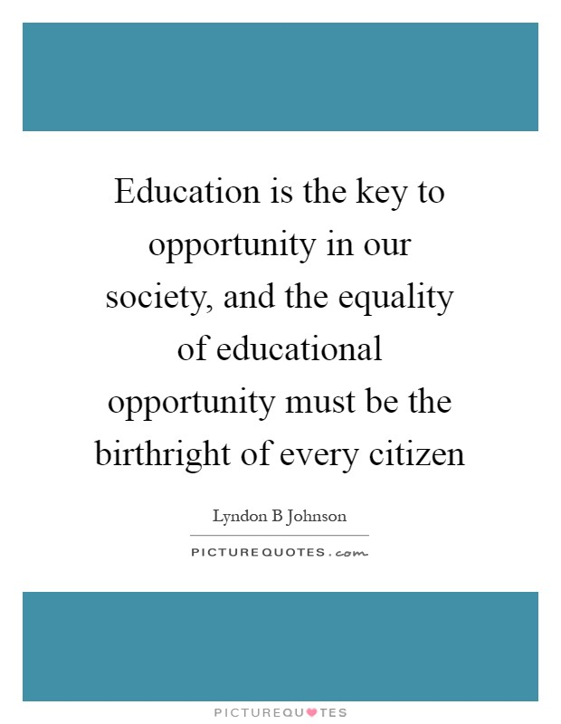 Education is the key to opportunity in our society, and the equality of educational opportunity must be the birthright of every citizen Picture Quote #1