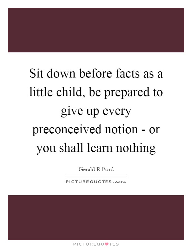 Sit down before facts as a little child, be prepared to give up every preconceived notion - or you shall learn nothing Picture Quote #1