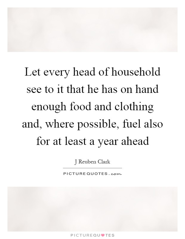 Let every head of household see to it that he has on hand enough food and clothing and, where possible, fuel also for at least a year ahead Picture Quote #1