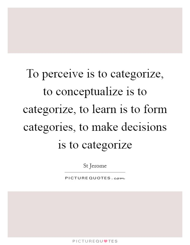To perceive is to categorize, to conceptualize is to categorize, to learn is to form categories, to make decisions is to categorize Picture Quote #1