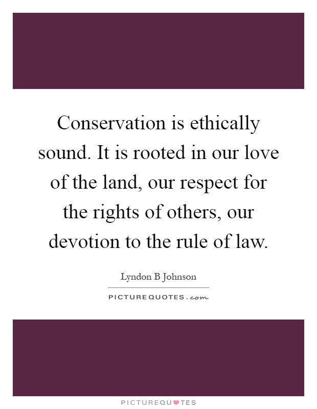 Conservation is ethically sound. It is rooted in our love of the land, our respect for the rights of others, our devotion to the rule of law Picture Quote #1