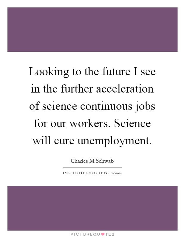 Looking to the future I see in the further acceleration of science continuous jobs for our workers. Science will cure unemployment Picture Quote #1
