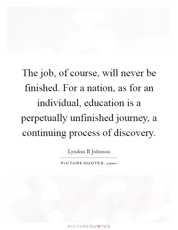 The job, of course, will never be finished. For a nation, as for an individual, education is a perpetually unfinished journey, a continuing process of discovery Picture Quote #1