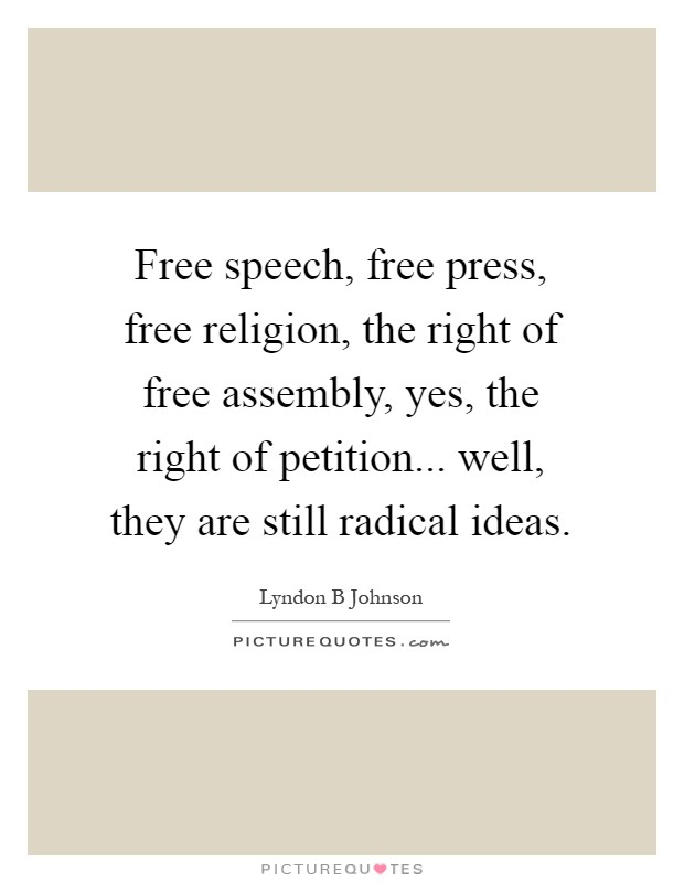 Free speech, free press, free religion, the right of free assembly, yes, the right of petition... well, they are still radical ideas Picture Quote #1