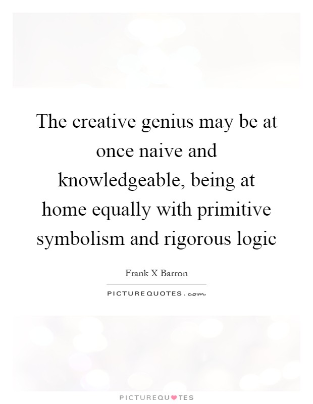 The creative genius may be at once naive and knowledgeable, being at home equally with primitive symbolism and rigorous logic Picture Quote #1