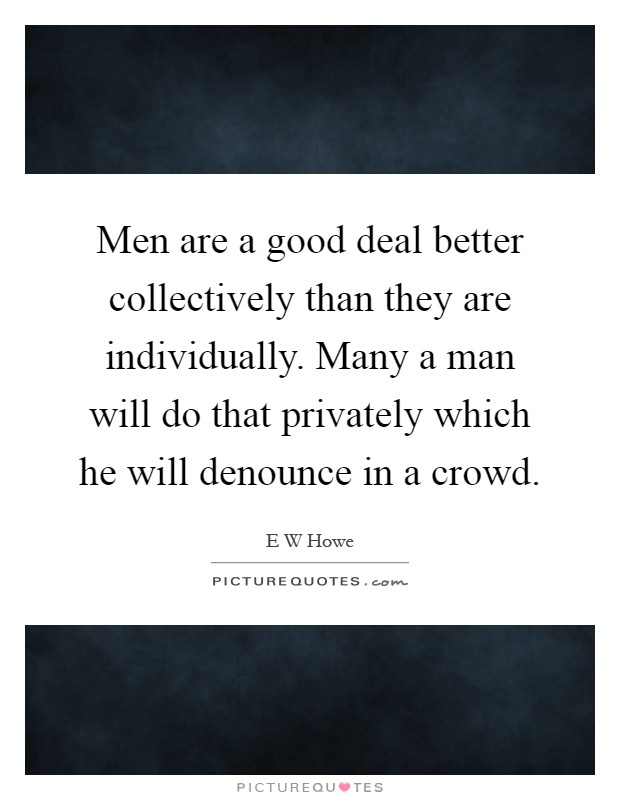 Men are a good deal better collectively than they are individually. Many a man will do that privately which he will denounce in a crowd Picture Quote #1