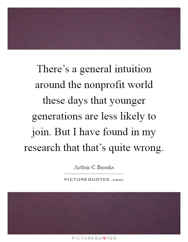 There's a general intuition around the nonprofit world these days that younger generations are less likely to join. But I have found in my research that that's quite wrong Picture Quote #1