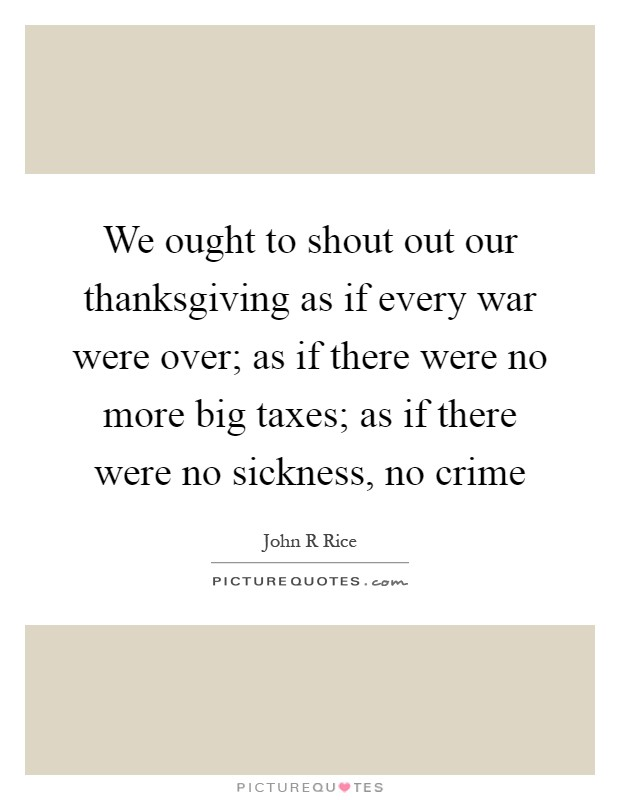 We ought to shout out our thanksgiving as if every war were over; as if there were no more big taxes; as if there were no sickness, no crime Picture Quote #1