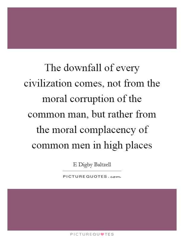 The downfall of every civilization comes, not from the moral corruption of the common man, but rather from the moral complacency of common men in high places Picture Quote #1
