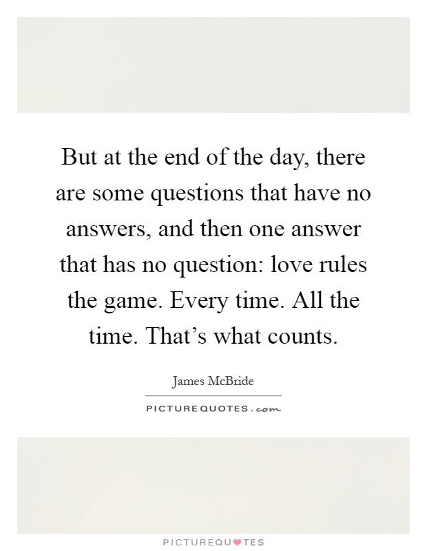 But at the end of the day, there are some questions that have no answers, and then one answer that has no question: love rules the game. Every time. All the time. That's what counts Picture Quote #1