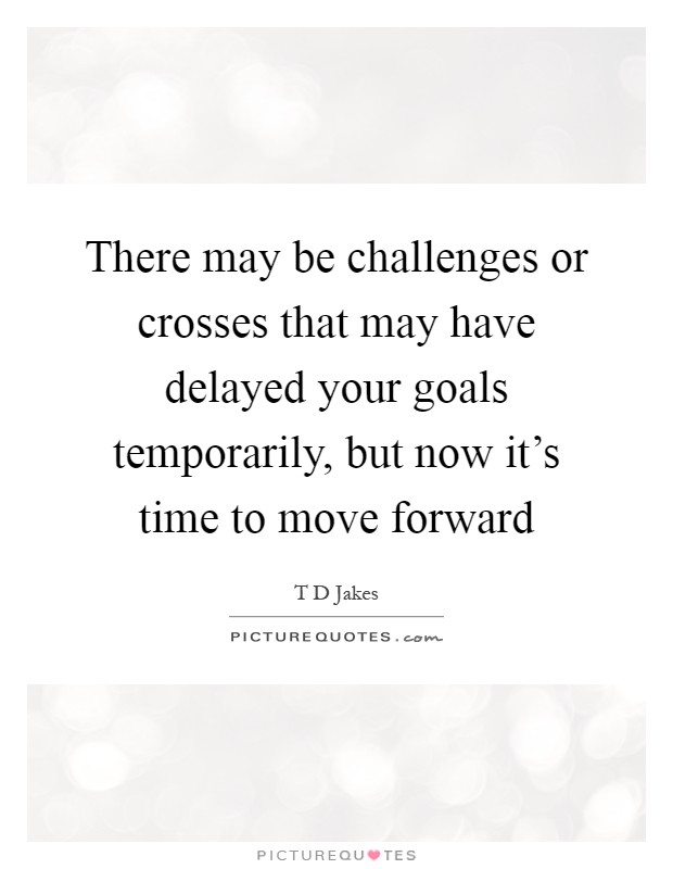 There may be challenges or crosses that may have delayed your goals temporarily, but now it's time to move forward Picture Quote #1