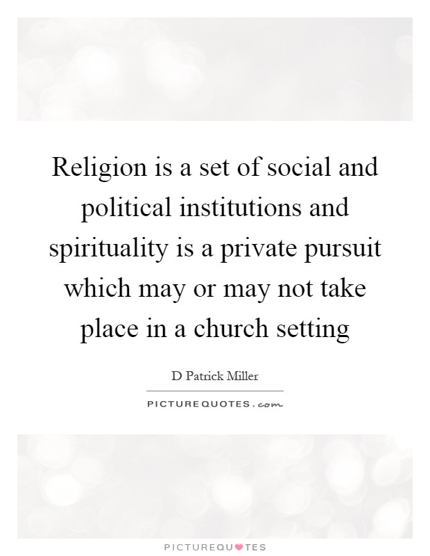 Religion is a set of social and political institutions and spirituality is a private pursuit which may or may not take place in a church setting Picture Quote #1