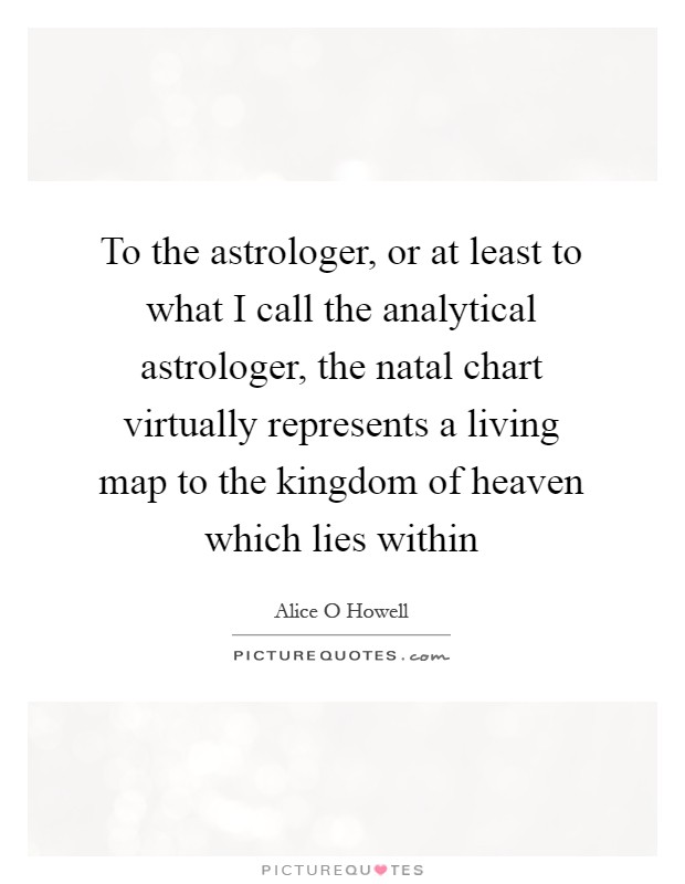 To the astrologer, or at least to what I call the analytical astrologer, the natal chart virtually represents a living map to the kingdom of heaven which lies within Picture Quote #1