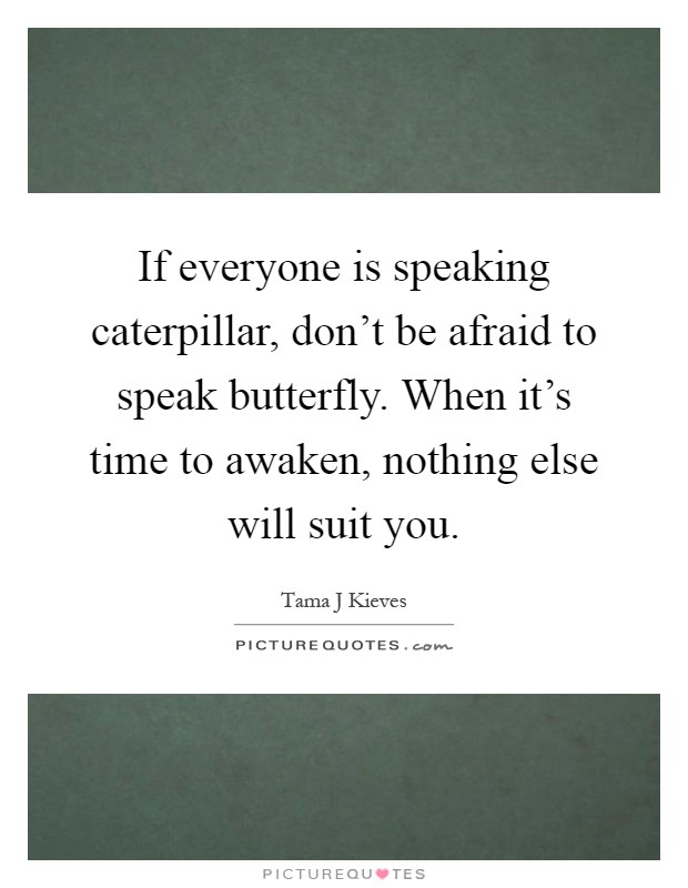 If everyone is speaking caterpillar, don't be afraid to speak butterfly. When it's time to awaken, nothing else will suit you Picture Quote #1