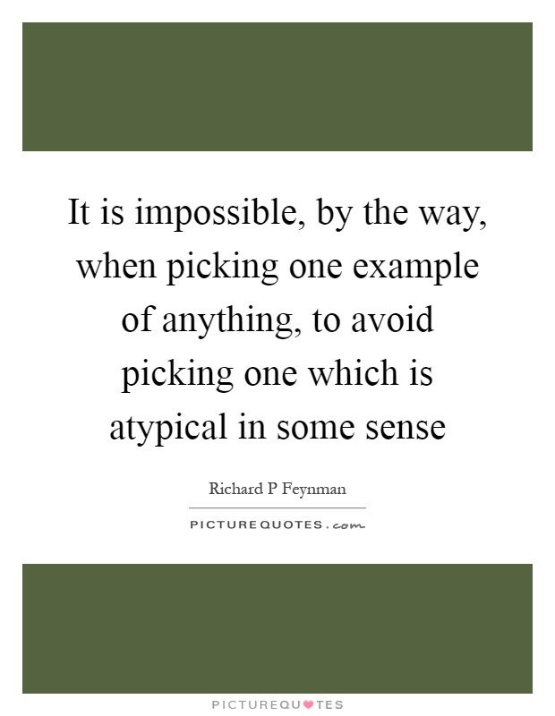 It is impossible, by the way, when picking one example of anything, to avoid picking one which is atypical in some sense Picture Quote #1