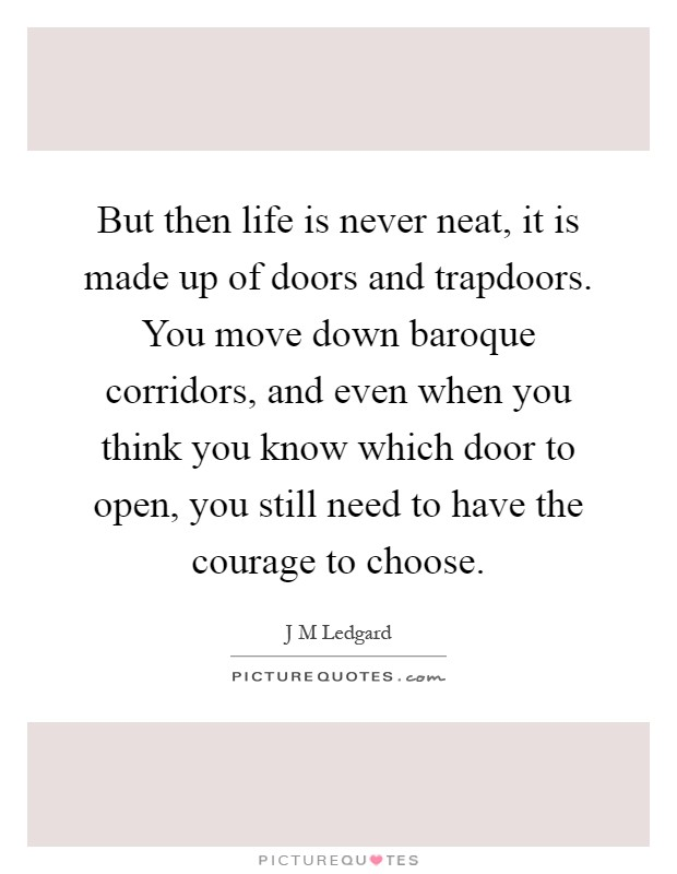 But then life is never neat, it is made up of doors and trapdoors. You move down baroque corridors, and even when you think you know which door to open, you still need to have the courage to choose Picture Quote #1