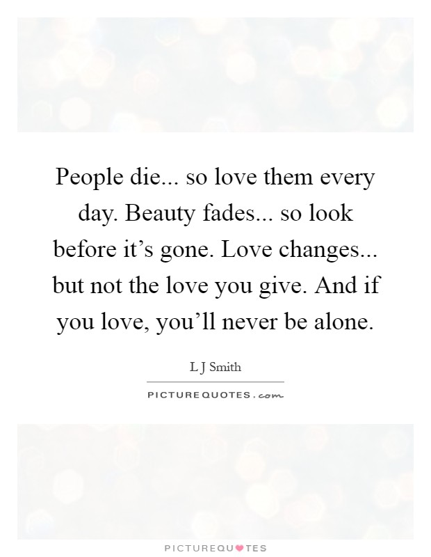 People die... so love them every day. Beauty fades... so look before it's gone. Love changes... but not the love you give. And if you love, you'll never be alone Picture Quote #1