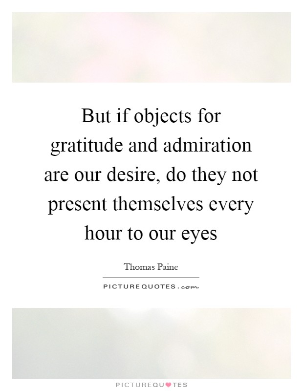 But if objects for gratitude and admiration are our desire, do they not present themselves every hour to our eyes Picture Quote #1