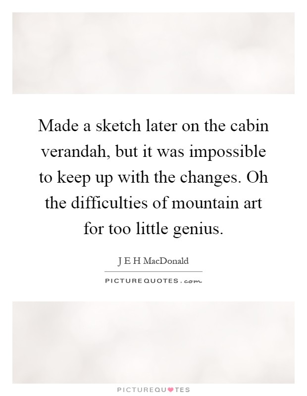Made a sketch later on the cabin verandah, but it was impossible to keep up with the changes. Oh the difficulties of mountain art for too little genius Picture Quote #1