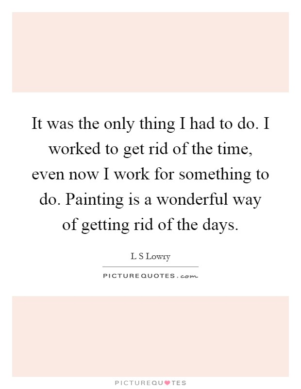 It was the only thing I had to do. I worked to get rid of the time, even now I work for something to do. Painting is a wonderful way of getting rid of the days Picture Quote #1