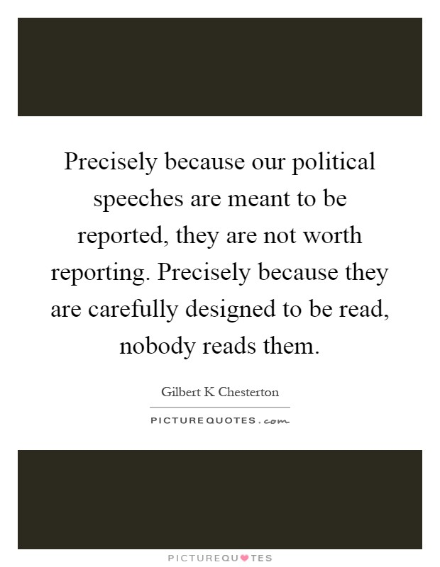 Precisely because our political speeches are meant to be reported, they are not worth reporting. Precisely because they are carefully designed to be read, nobody reads them Picture Quote #1