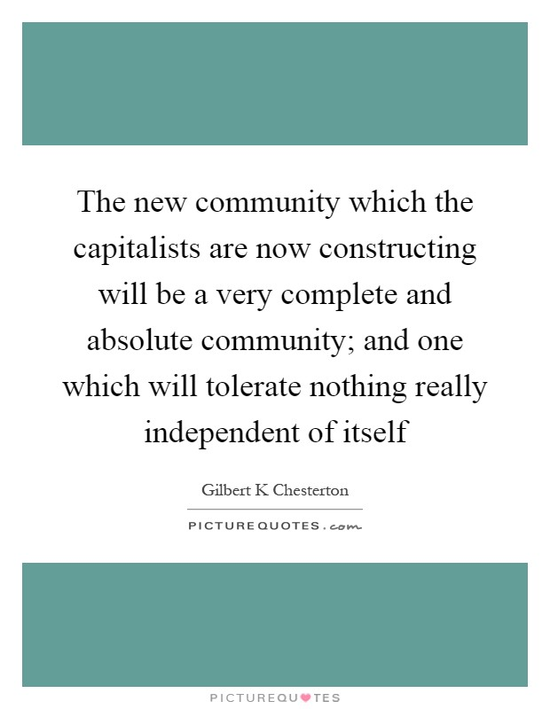 The new community which the capitalists are now constructing will be a very complete and absolute community; and one which will tolerate nothing really independent of itself Picture Quote #1