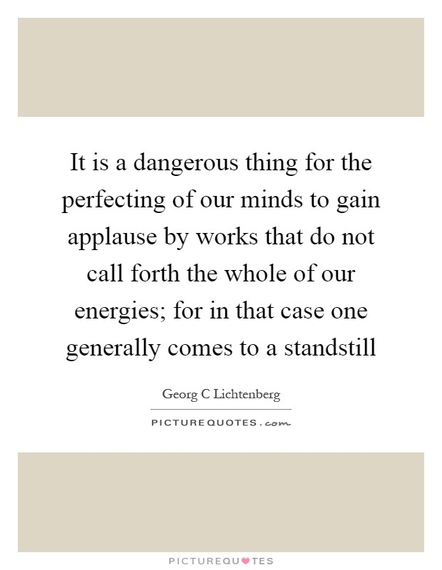 It is a dangerous thing for the perfecting of our minds to gain applause by works that do not call forth the whole of our energies; for in that case one generally comes to a standstill Picture Quote #1