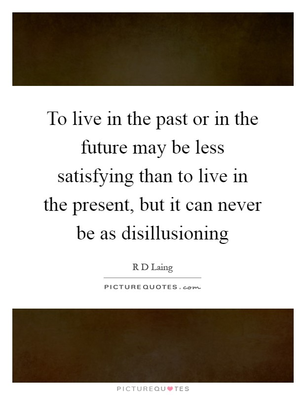 To live in the past or in the future may be less satisfying than to live in the present, but it can never be as disillusioning Picture Quote #1
