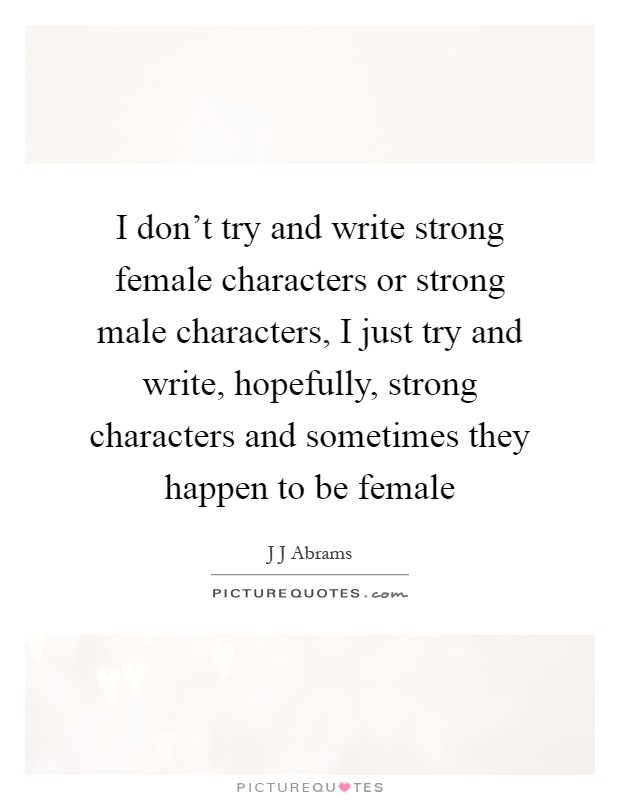 I don\'t try and write strong female characters or strong ...