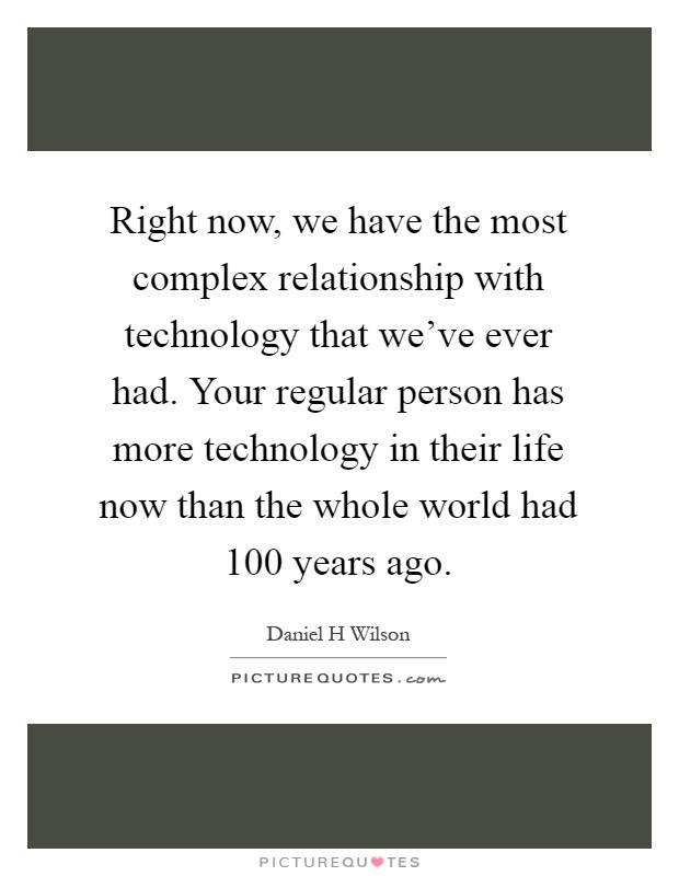 Right now, we have the most complex relationship with technology that we've ever had. Your regular person has more technology in their life now than the whole world had 100 years ago Picture Quote #1