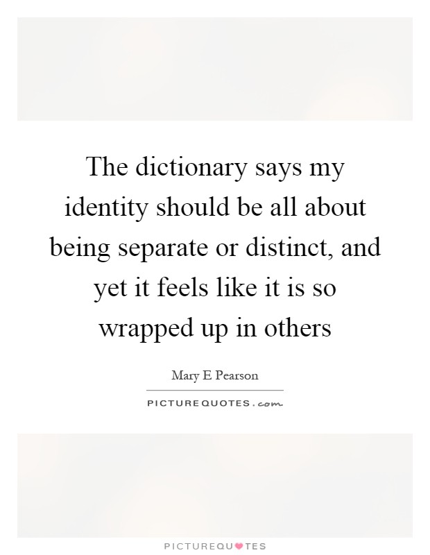 The dictionary says my identity should be all about being separate or distinct, and yet it feels like it is so wrapped up in others Picture Quote #1