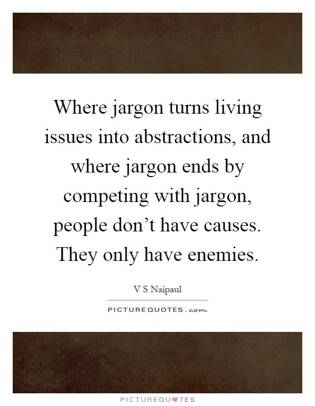 Where jargon turns living issues into abstractions, and where jargon ends by competing with jargon, people don't have causes. They only have enemies Picture Quote #1