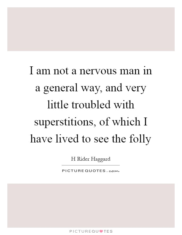 I am not a nervous man in a general way, and very little troubled with superstitions, of which I have lived to see the folly Picture Quote #1