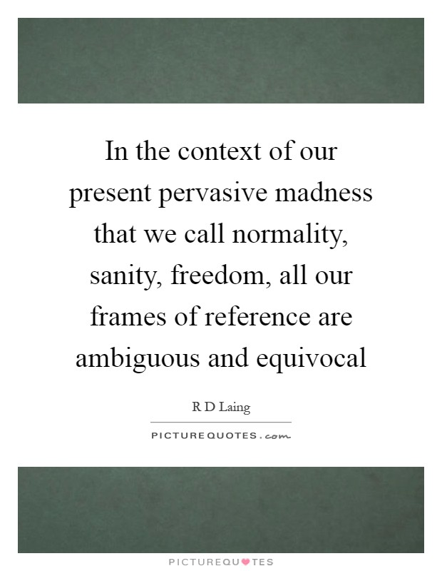 In the context of our present pervasive madness that we call normality, sanity, freedom, all our frames of reference are ambiguous and equivocal Picture Quote #1