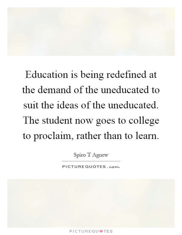 Education is being redefined at the demand of the uneducated to suit the ideas of the uneducated. The student now goes to college to proclaim, rather than to learn Picture Quote #1
