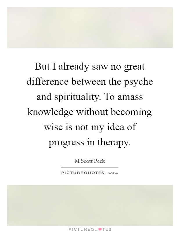 But I already saw no great difference between the psyche and spirituality. To amass knowledge without becoming wise is not my idea of progress in therapy Picture Quote #1