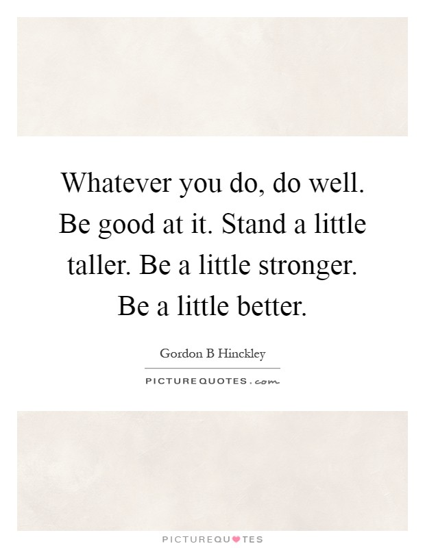 Whatever you do, do well. Be good at it. Stand a little taller. Be a little stronger. Be a little better Picture Quote #1