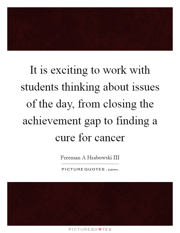 It is exciting to work with students thinking about issues of the day, from closing the achievement gap to finding a cure for cancer Picture Quote #1