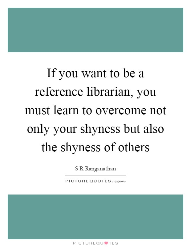 If you want to be a reference librarian, you must learn to overcome not only your shyness but also the shyness of others Picture Quote #1