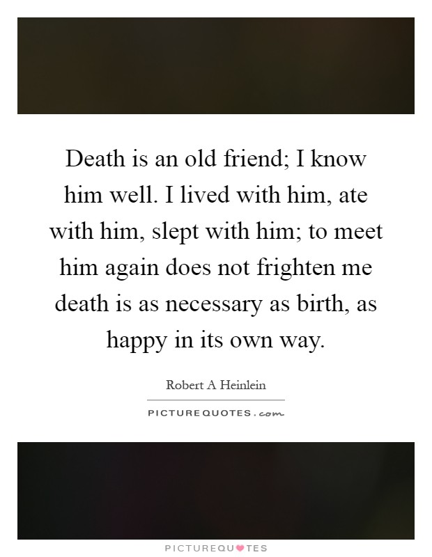 Death is an old friend; I know him well. I lived with him, ate with him, slept with him; to meet him again does not frighten me death is as necessary as birth, as happy in its own way Picture Quote #1